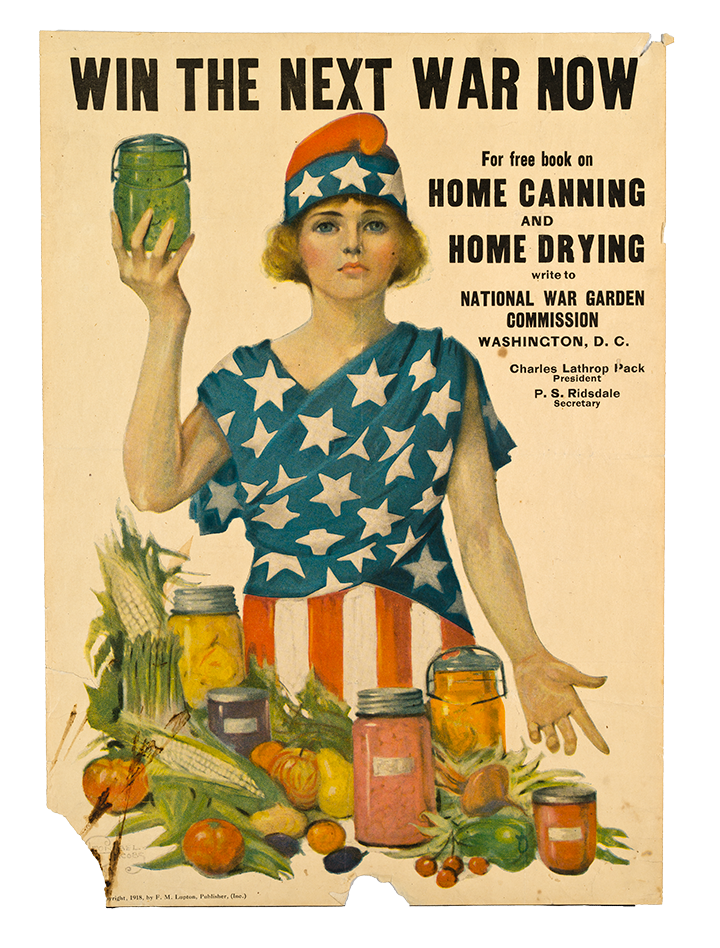 """Image 2: A poster from the National War Garden Commission portraying a white woman draped in the American flag holding a green jar in her right hand and gesturing to corn, tomatoes, and other jars that are in front of her with her right hand. The poster reads """"Win the next war now. For free book on Home Canning and Home Drying write to National War Garden Commission, Washington, D.C."""""""