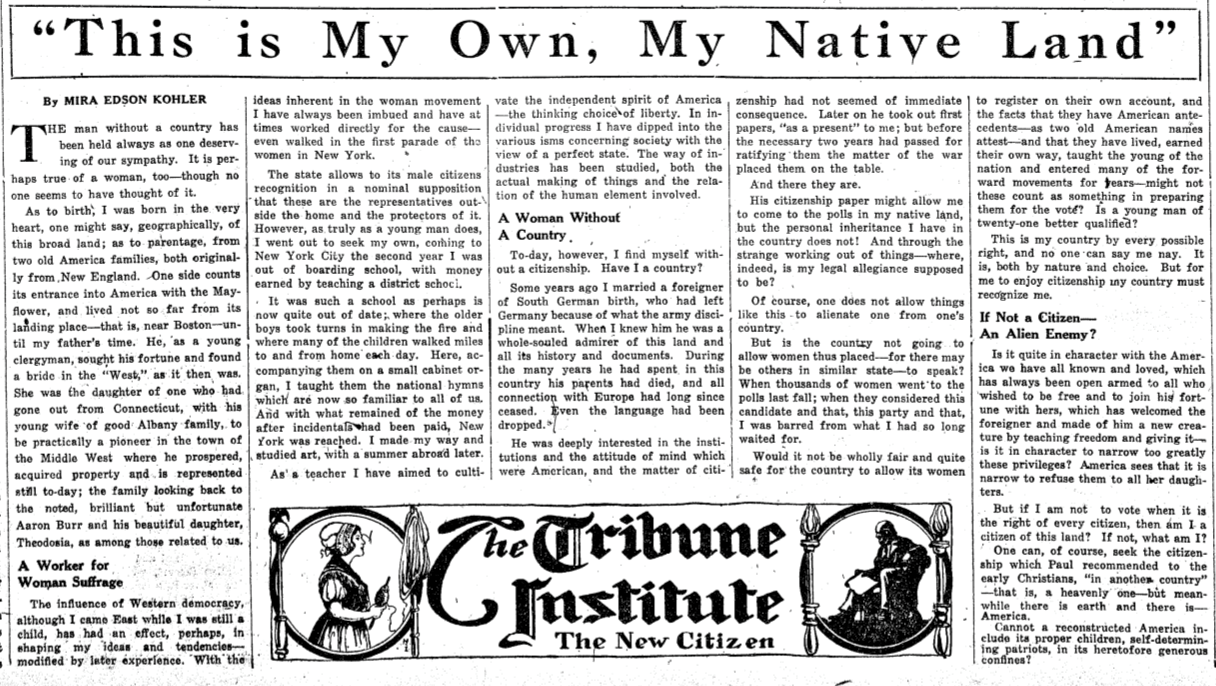 """A newspaper article written by Mira Kohler Edson for the """"New York Tribune."""" Edson's article, titled """"This is My Own, My Native Land"""" describes her experience as an American woman whose citizenship was revoked as a result of the 1907 Expatriation Act because she had married a German immigrant. Edson challenges the act and questions what citizenship means."""